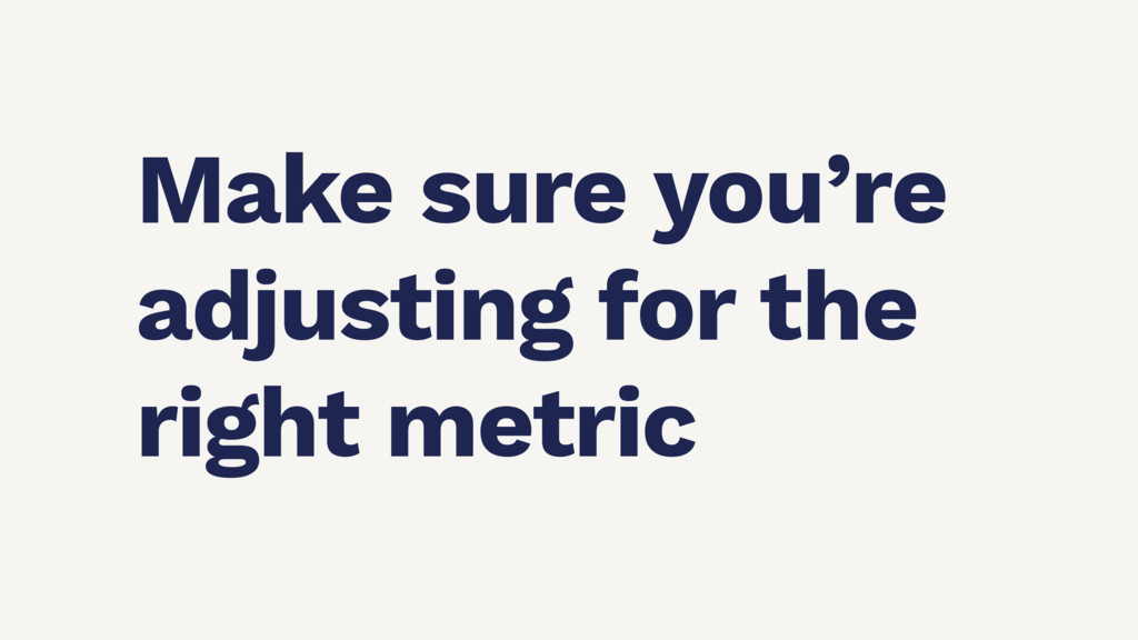 Make sure you're adjusting for the right metric