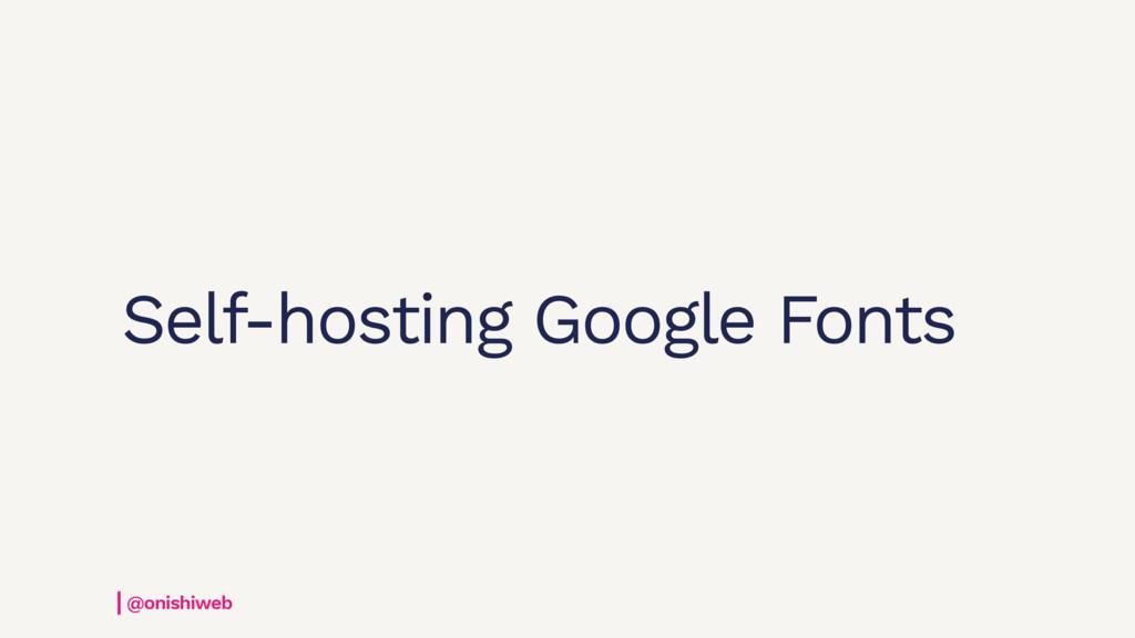 Self-hosting Google Fonts @onishiweb