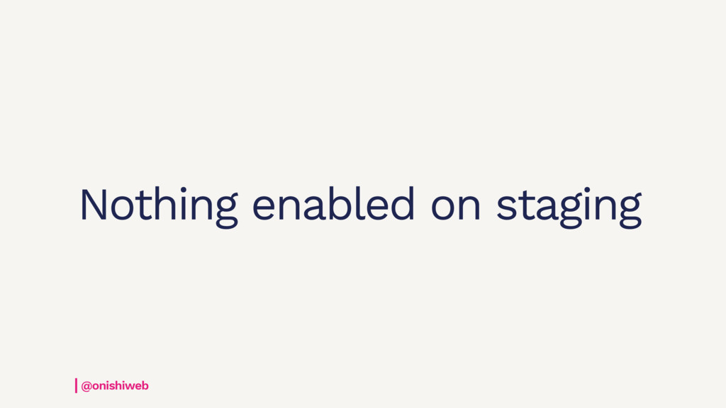 Nothing enabled on staging @onishiweb