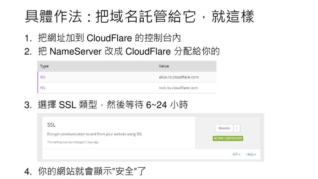 具體作法 : 把域名託管給它,就這樣 1. 把網址加到 CloudFlare 的控制台內 2....