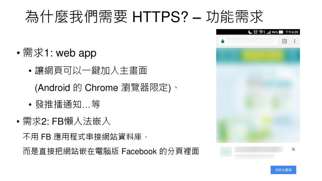 為什麼我們需要 HTTPS? – 功能需求 • 需求1: web app • 讓網頁可以一鍵加...