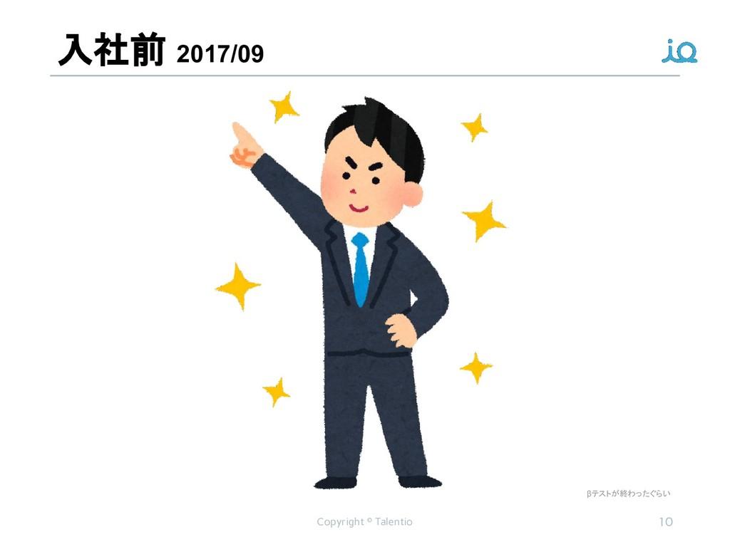 入社前 2017/09 Copyright © Talentio 10 βテストが終わったぐらい