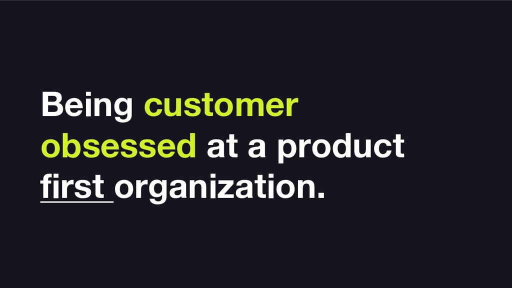 Being customer obsessed at a product first orga...