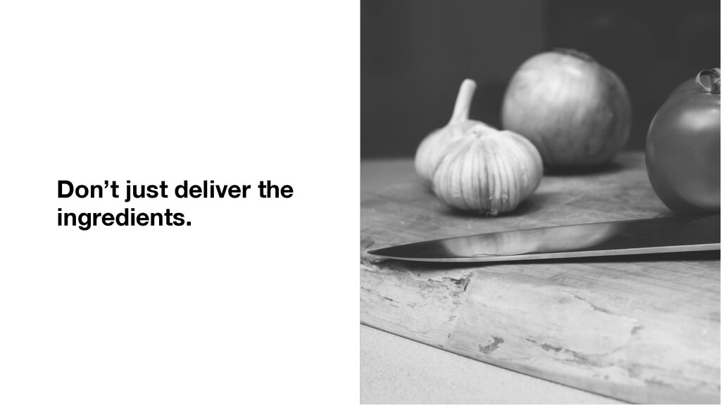 Don't just deliver the ingredients.