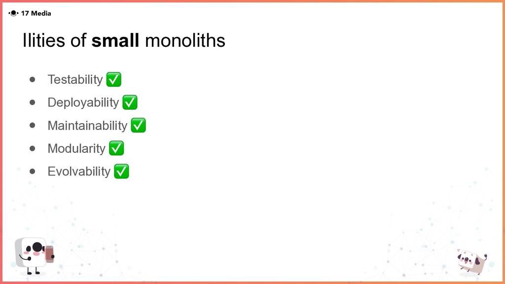 Ilities of small monoliths ● Testability ✅ ● De...