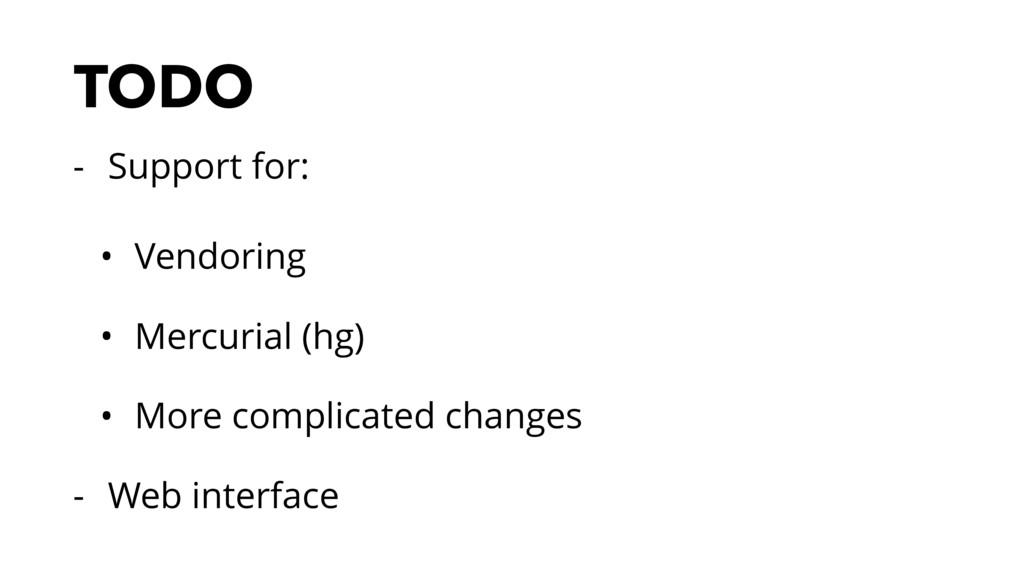 TODO - Support for: • Vendoring • Mercurial (hg...