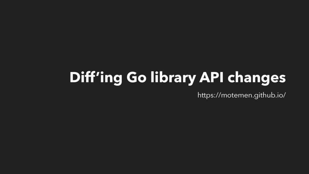 Diff'ing Go library API changes https://motemen...
