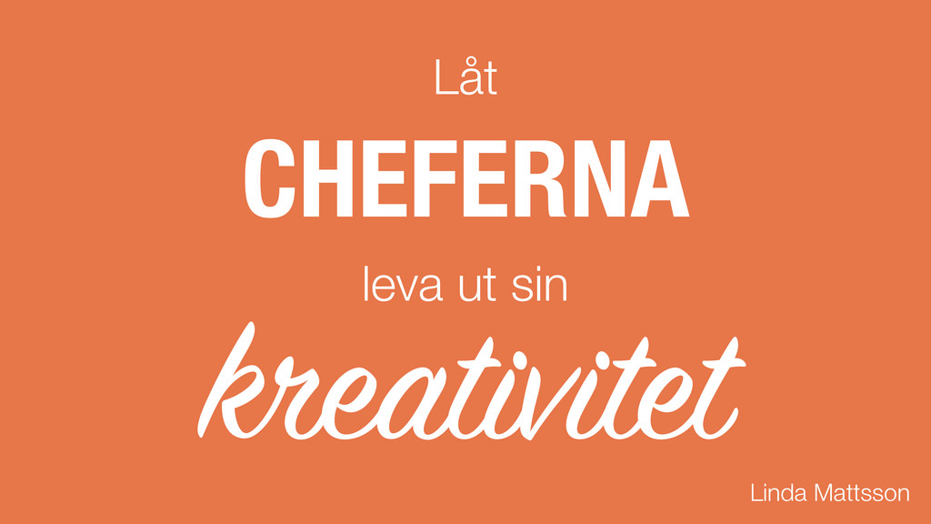 Låt CHEFERNA leva ut sin kreativitet Linda Matt...
