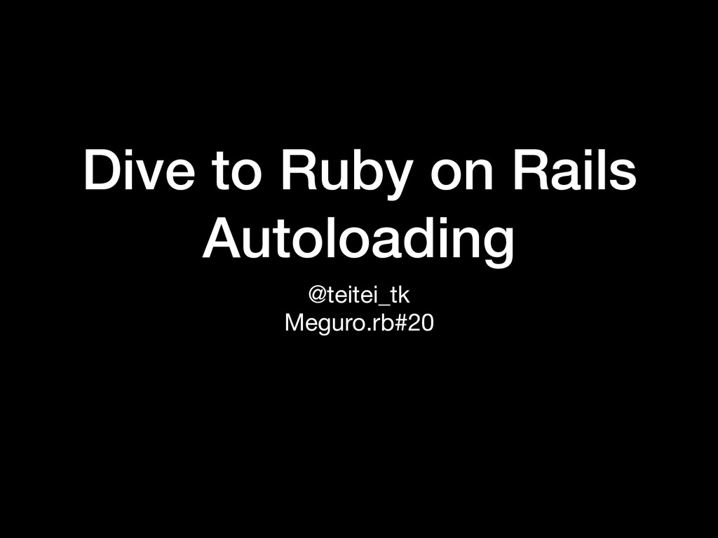 Dive to Ruby on Rails Autoloading @teitei_tk  M...