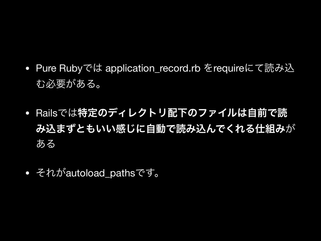 • Pure RubyͰ application_record.rb Λrequireʹͯಡ...