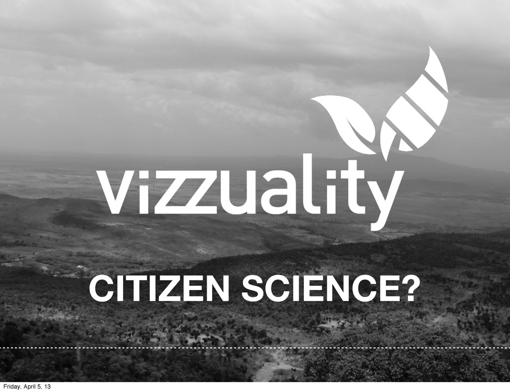 CITIZEN SCIENCE? Friday, April 5, 13