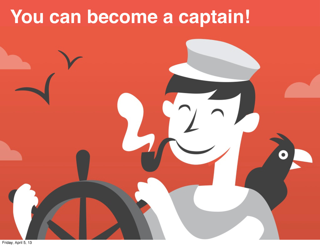 You can become a captain! Friday, April 5, 13