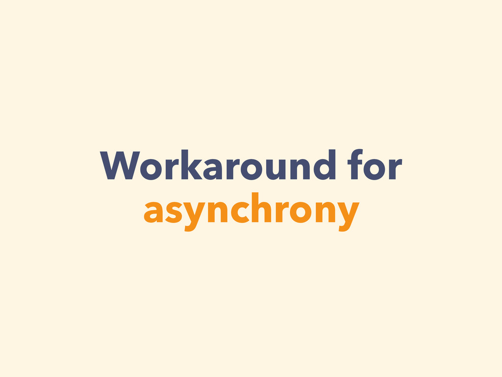Workaround for asynchrony
