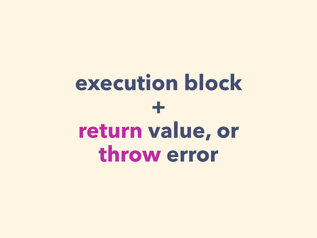 execution block + return value, or throw error