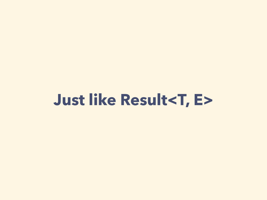 Just like Result<T, E>