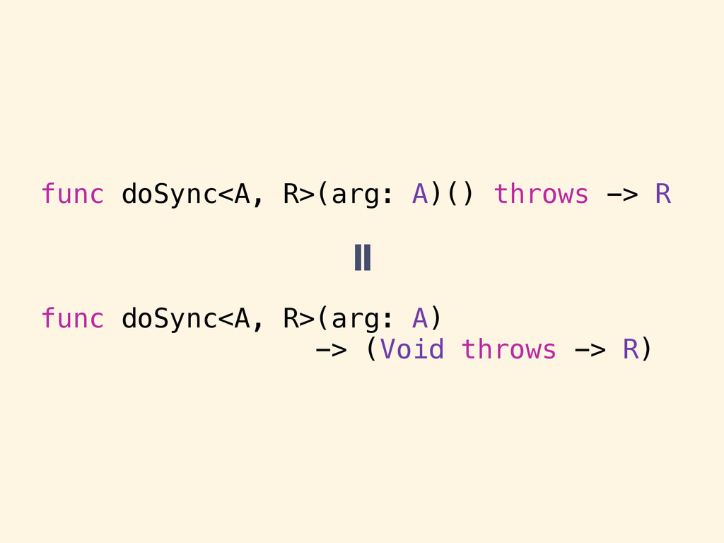 func doSync<A, R>(arg: A)() throws -> R func do...