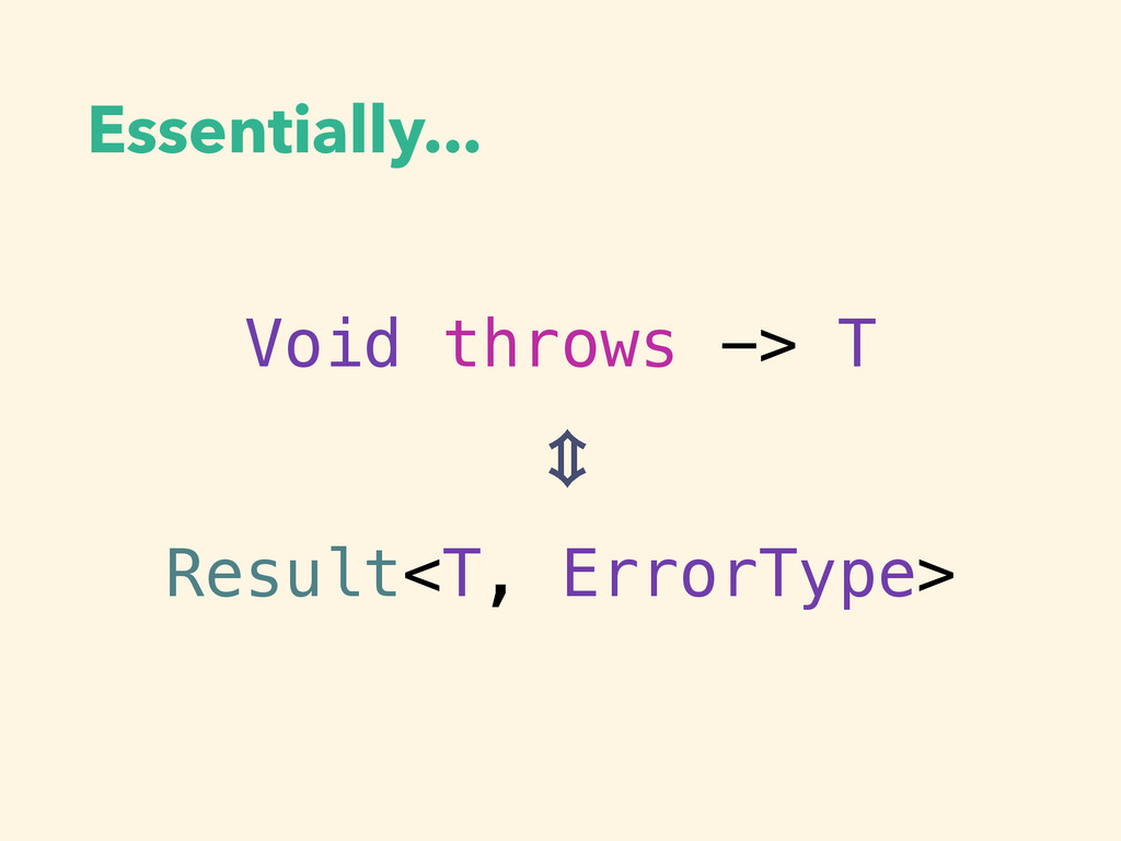 Essentially... Void throws -> T Result<T, Error...