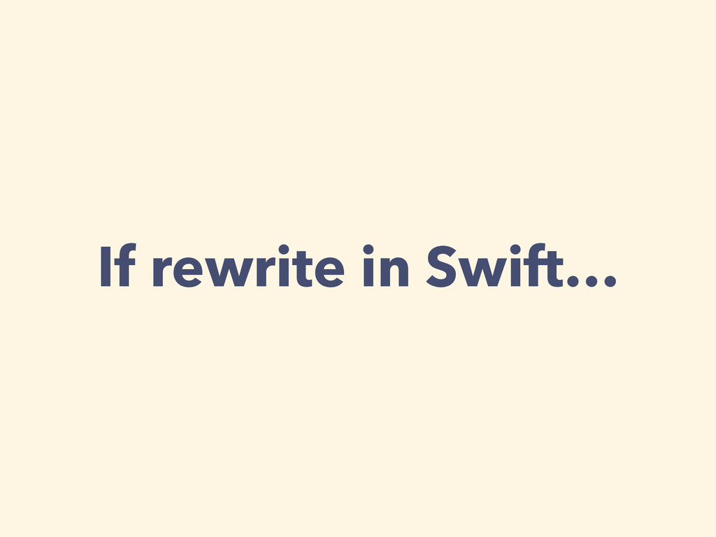 If rewrite in Swift…