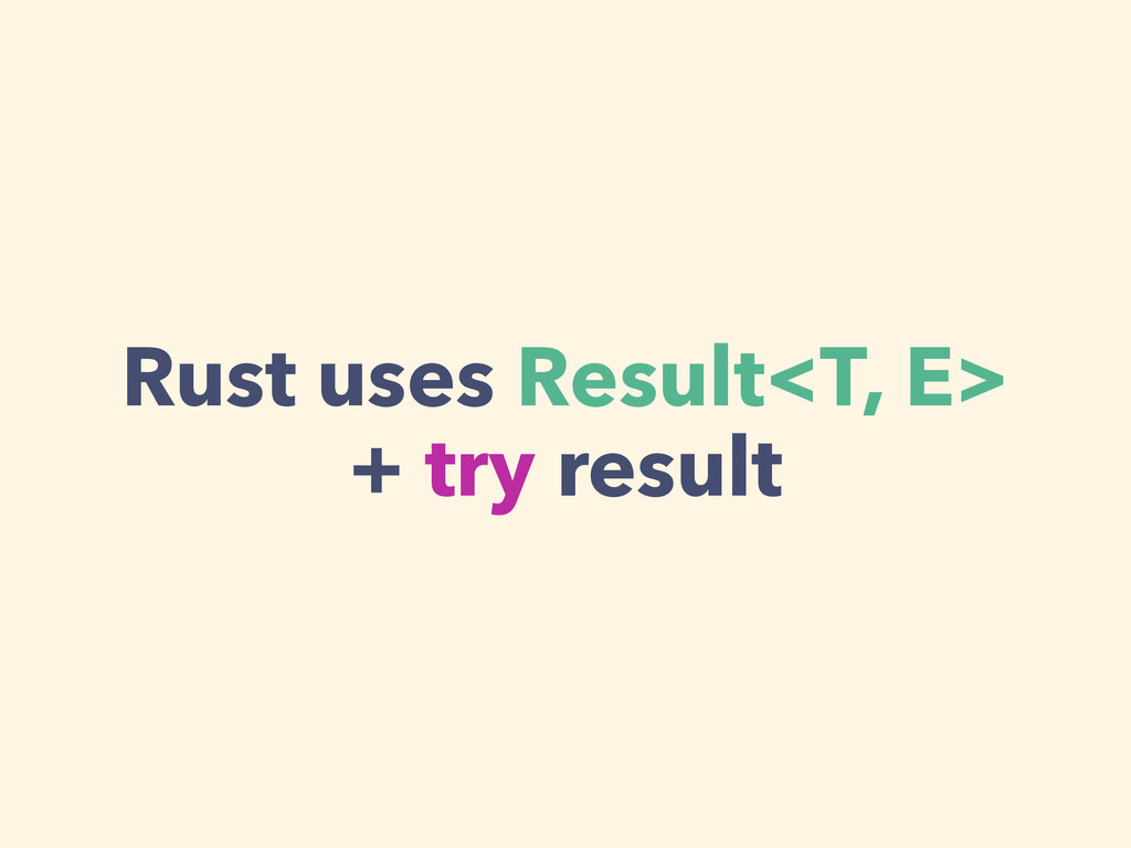 Rust uses Result<T, E> + try result