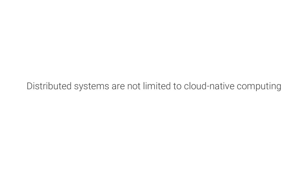 Distributed systems are not limited to cloud-na...