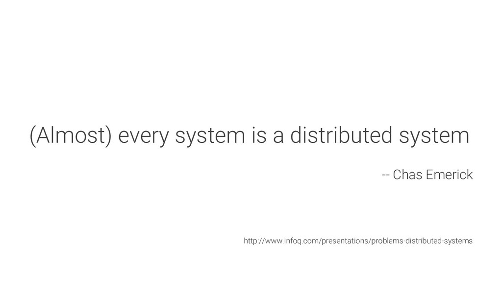 (Almost) every system is a distributed system -...