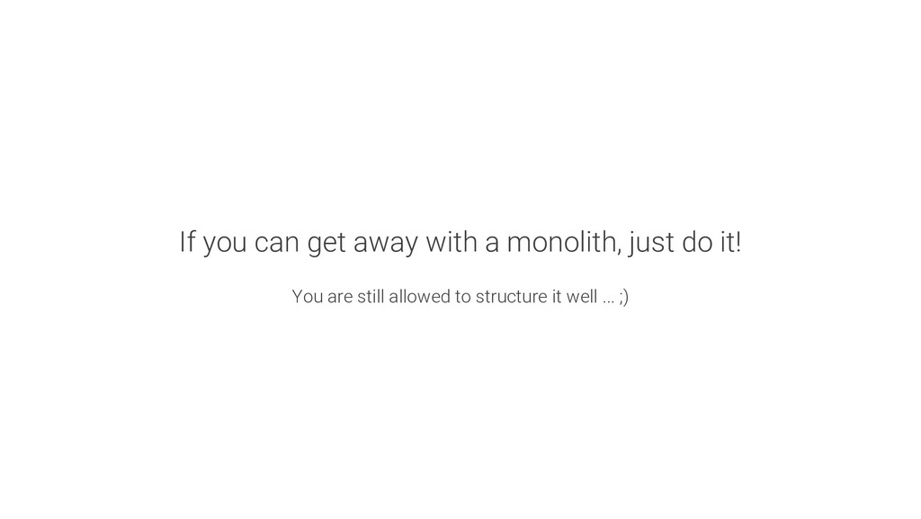 If you can get away with a monolith, just do it...