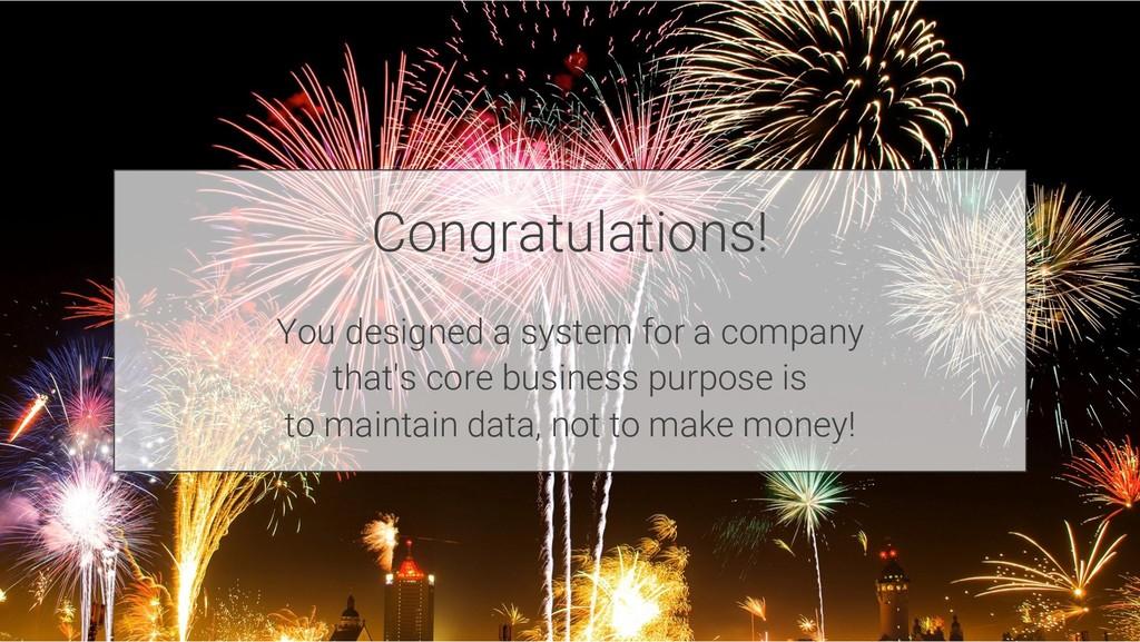 Congratulations! You designed a system for a co...