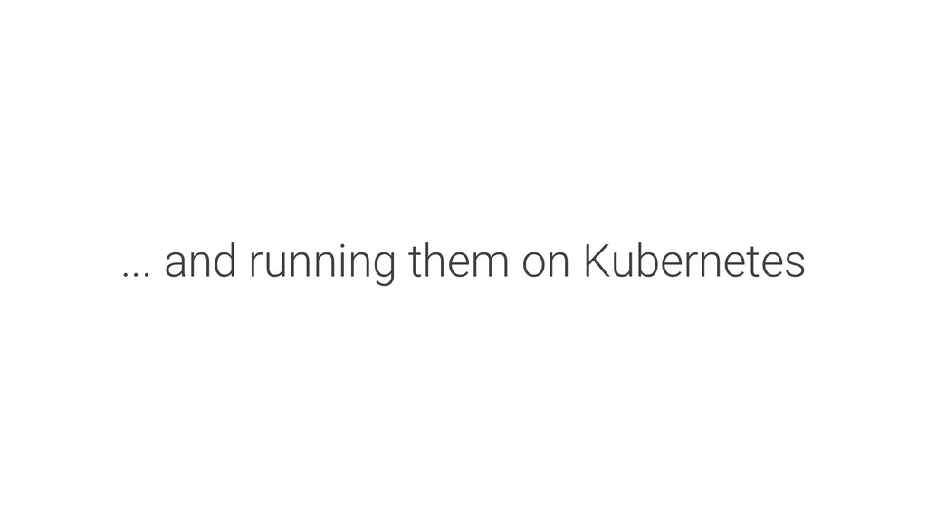 ... and running them on Kubernetes