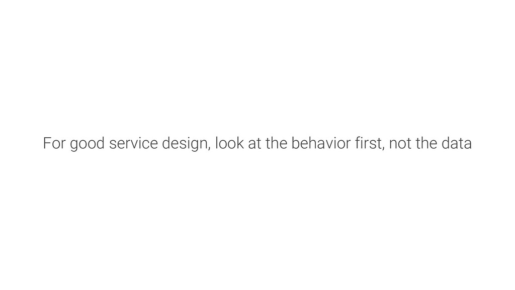 For good service design, look at the behavior f...