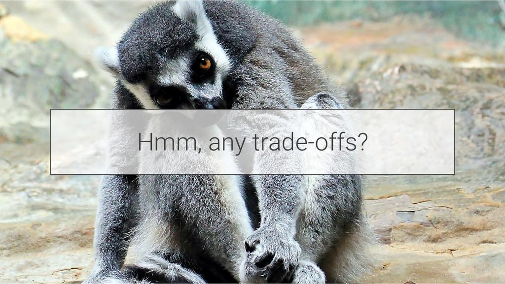 Hmm, any trade-offs?