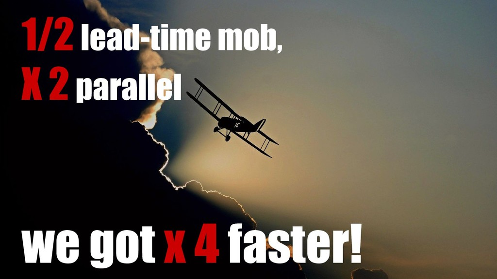 1/2 lead-time mob, X 2 parallel we got x 4 fast...