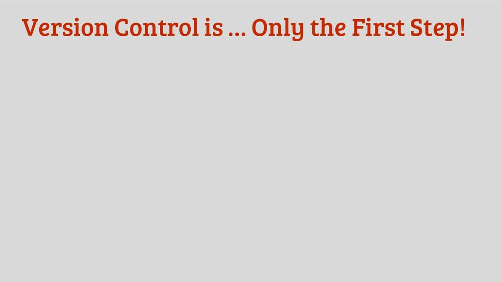 Version Control is … Only the First Step!