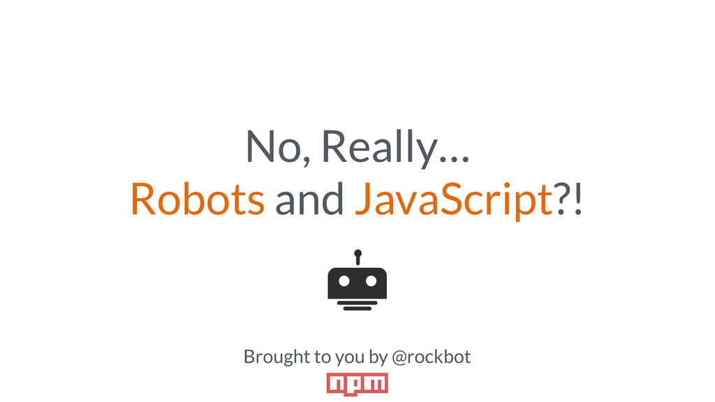 No, Really… Robots and JavaScript?! Brought to ...