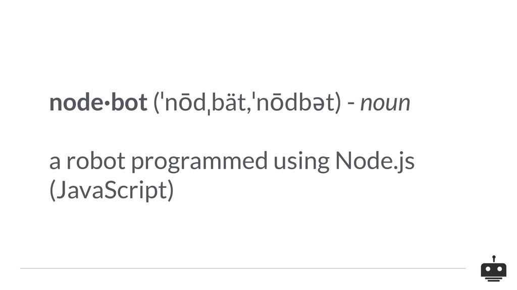 node·bot (ˈnōdˌbät,ˈnōdbət) - noun a robot prog...