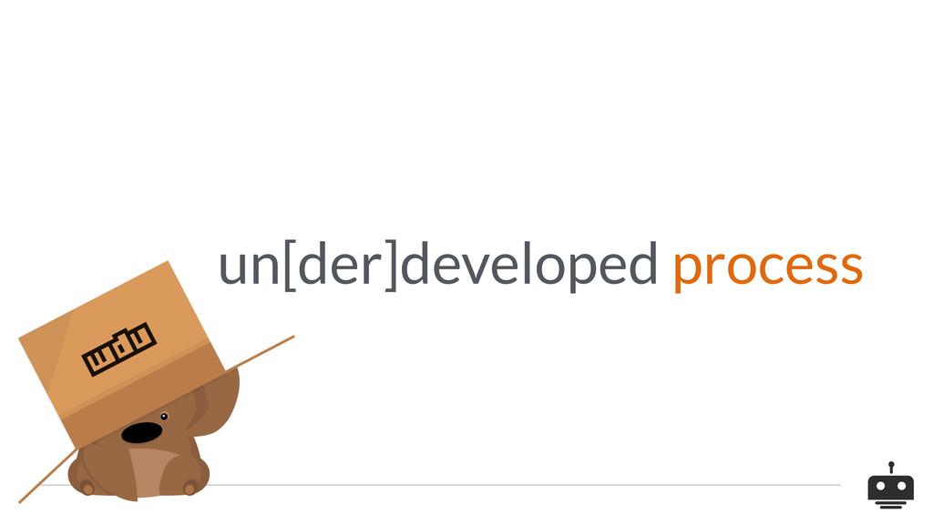 un[der]developed process