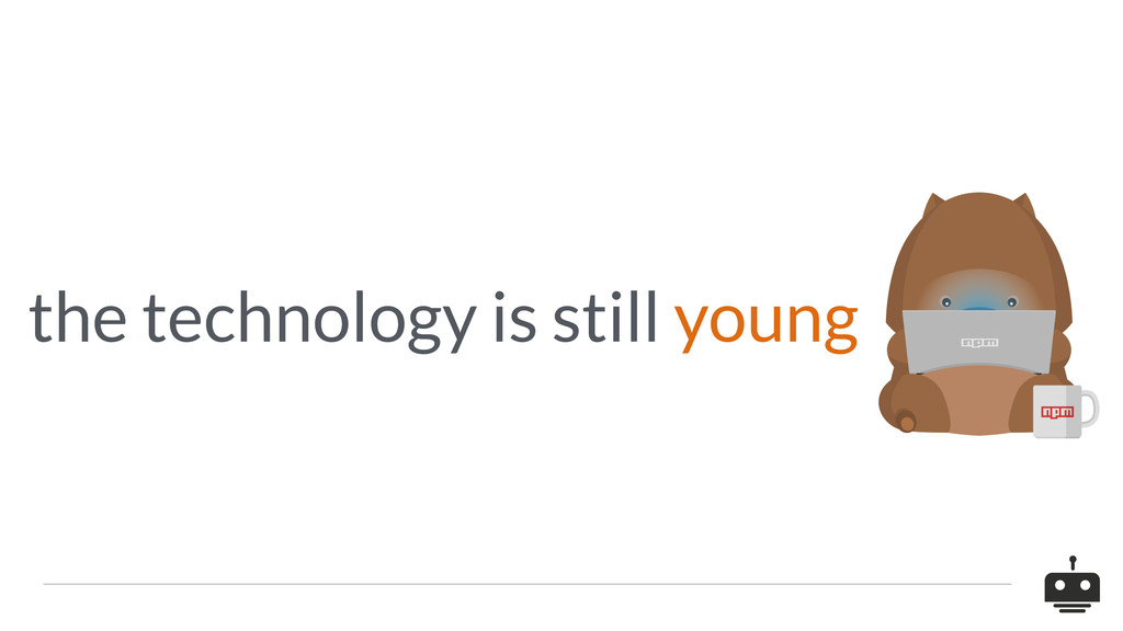 the technology is still young