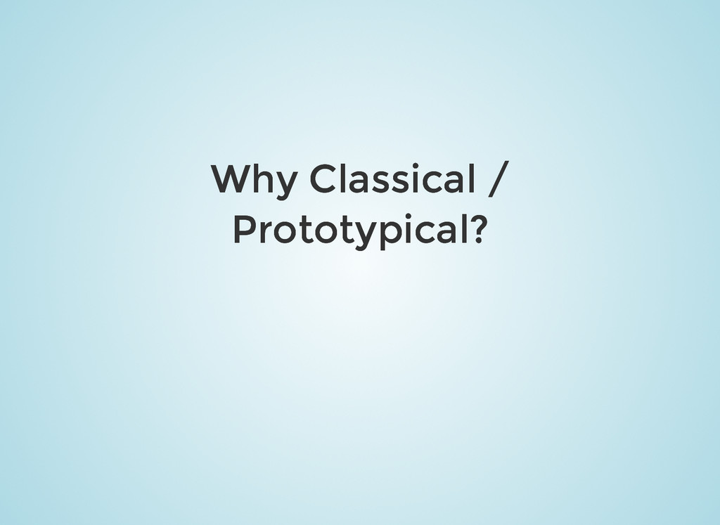 Why Classical / Why Classical / Prototypical? P...
