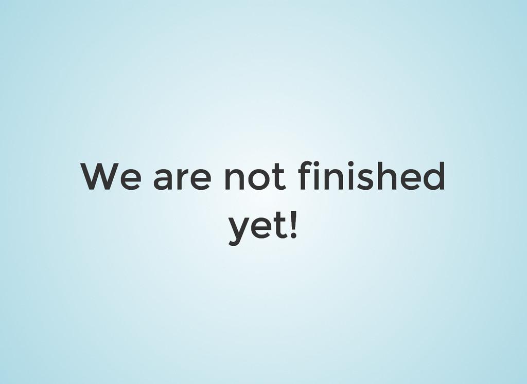 We are not finished We are not finished yet! ye...
