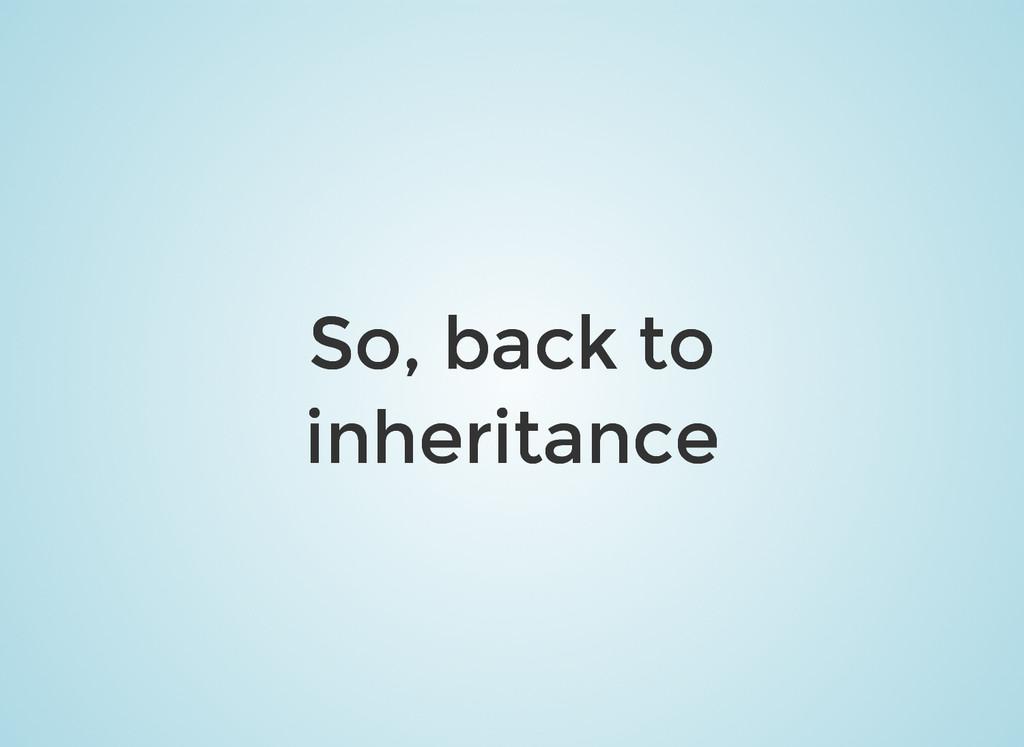 So, back to So, back to inheritance inheritance