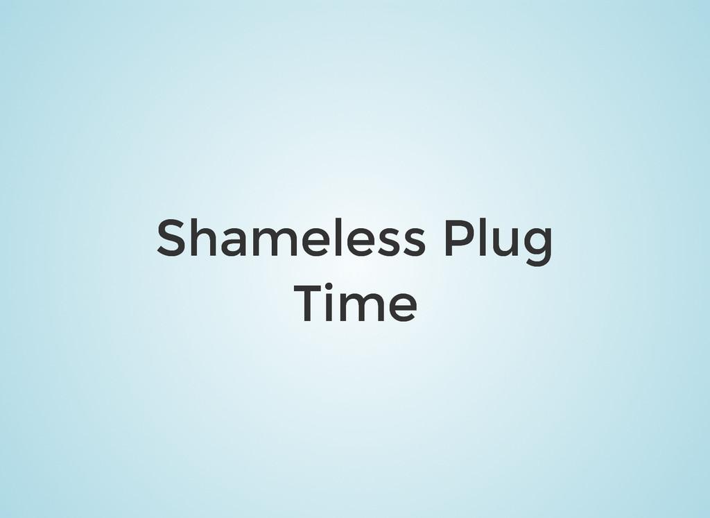 Shameless Plug Shameless Plug Time Time