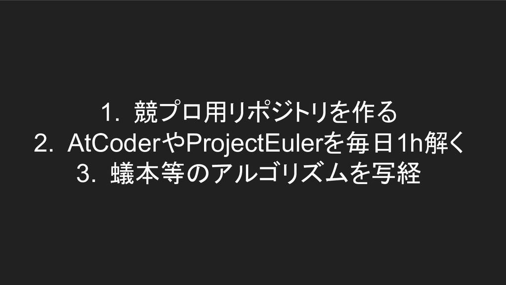 1. 競プロ用リポジトリを作る 2. AtCoderやProjectEulerを毎日1h解く ...