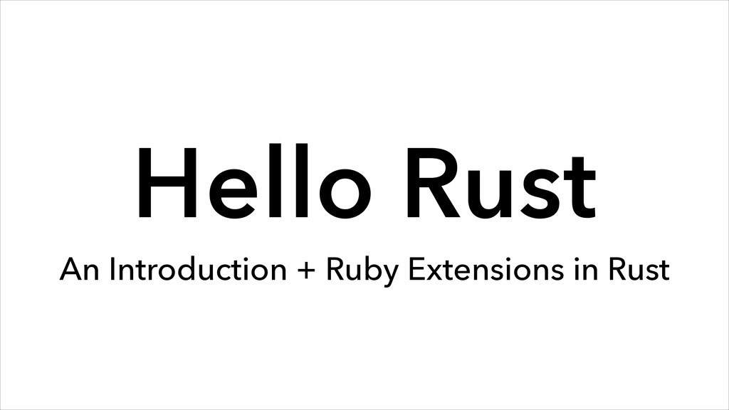 Hello Rust An Introduction + Ruby Extensions in...