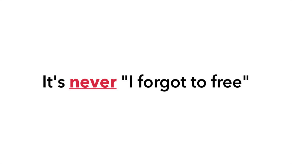 """It's never """"I forgot to free"""""""
