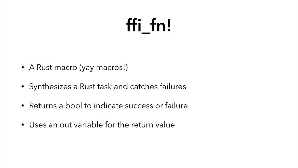 ffi_fn! • A Rust macro (yay macros!) • Synthesiz...