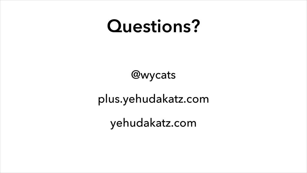 Questions? @wycats plus.yehudakatz.com yehudaka...