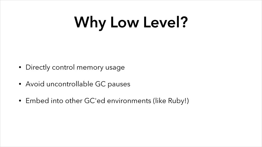 Why Low Level? • Directly control memory usage ...