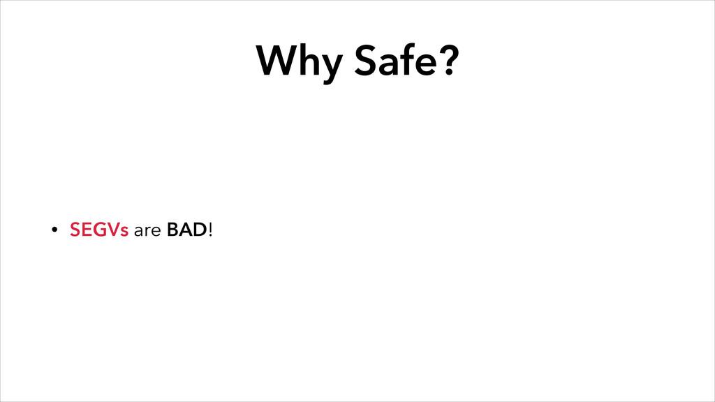 Why Safe? • SEGVs are BAD!
