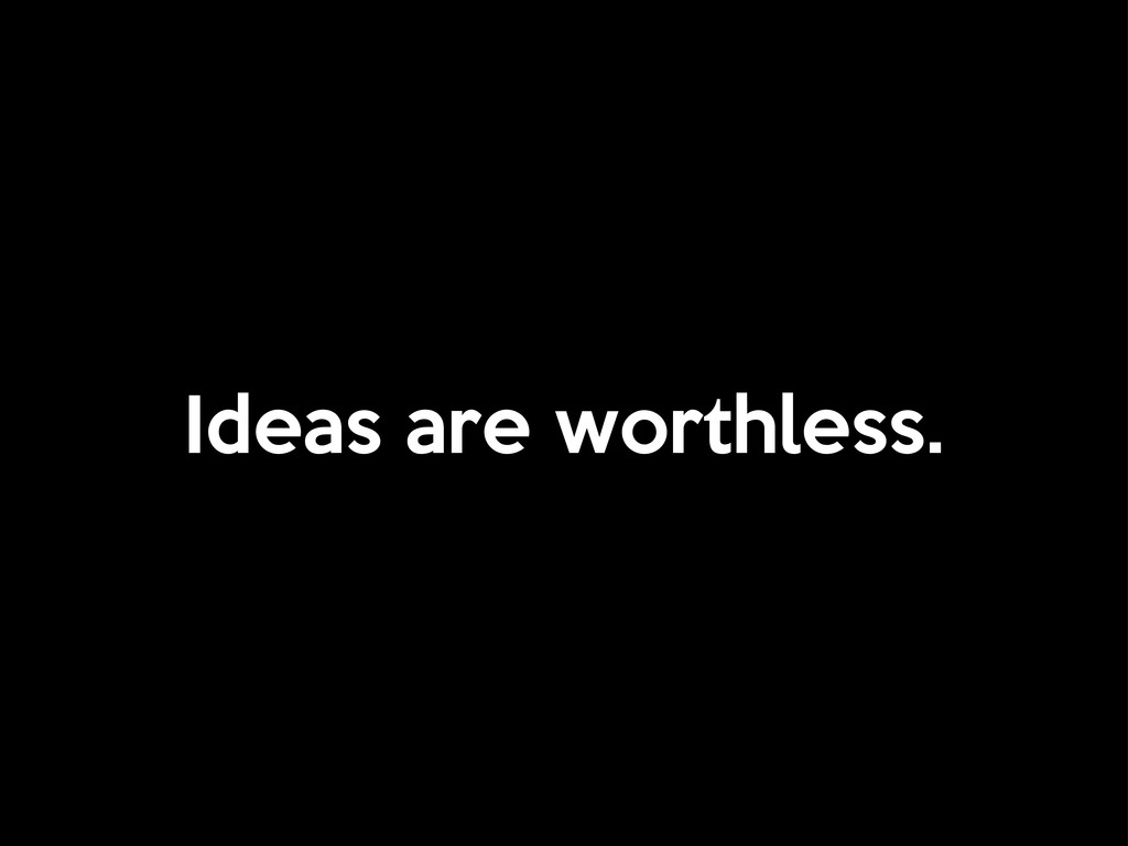 Ideas are worthless.