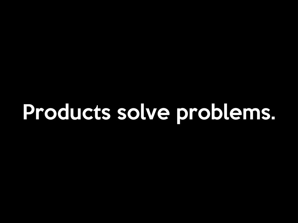 Products solve problems.