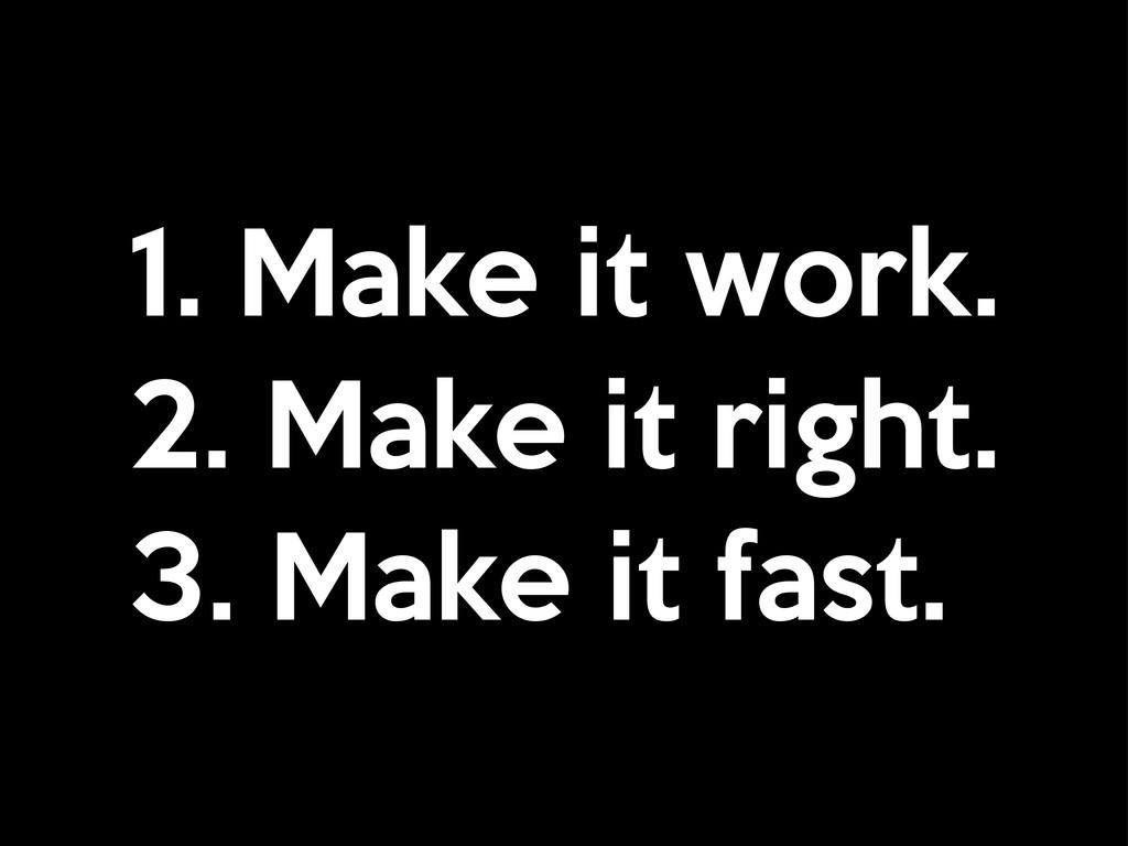 1. Make it work. 2. Make it right. 3. Make it f...